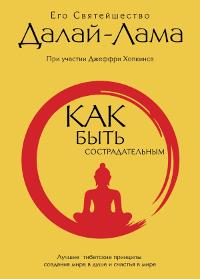 Далай-лама. Как быть сострадательным. Лучшие тибетские принципы создания мира в душе и счастья в мире